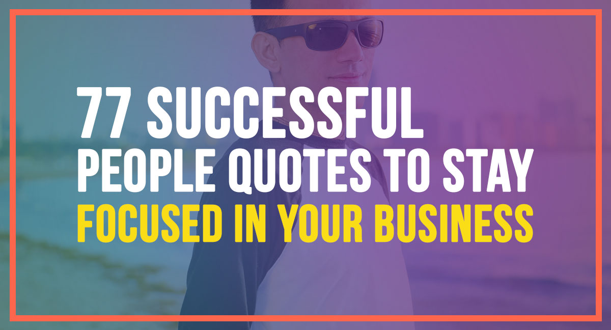 77 Successful Peoples Quotes To Stay Focused In Your Business